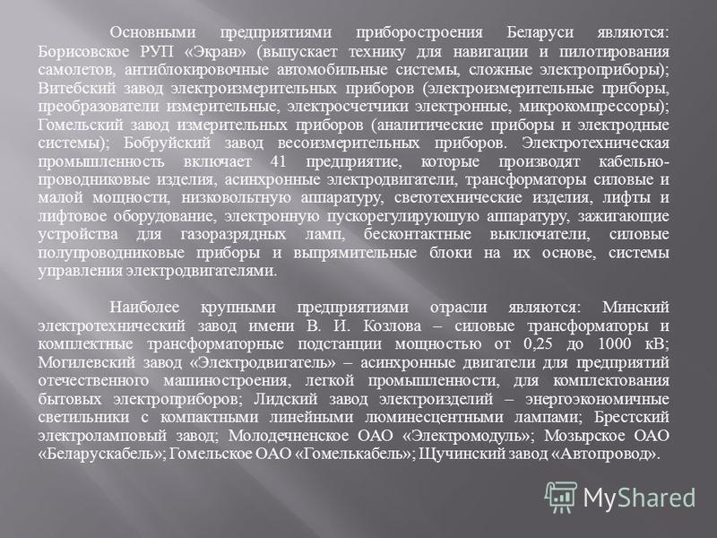 Основными предприятиями приборостроения Беларуси являются : Борисовское РУП « Экран » ( выпускает технику для навигации и пилотирования самолетов, антиблокировочные автомобильные системы, сложные электроприборы ); Витебский завод электроизмерительных
