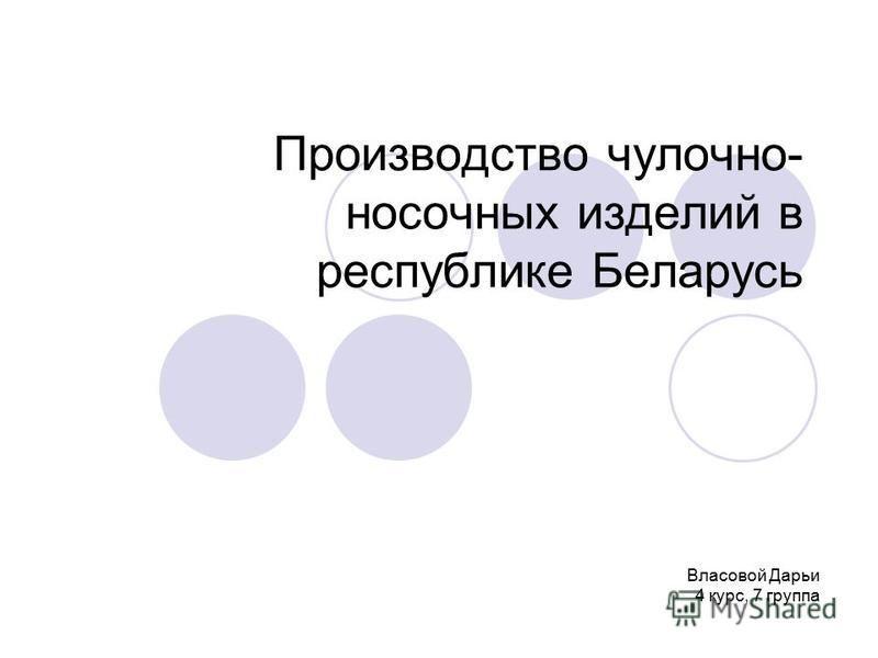 Производство чулочно- носочных изделий в республике Беларусь Власовой Дарьи 4 курс, 7 группа