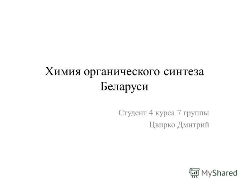Химия органического синтеза Беларуси Студент 4 курса 7 группы Цвирко Дмитрий