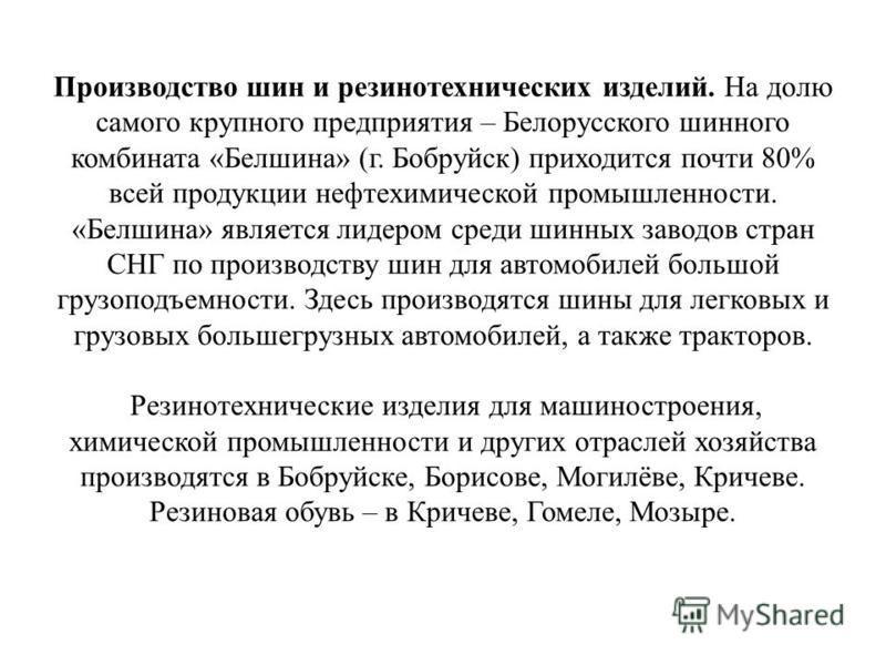 Производство шин и резинотехнических изделий. На долю самого крупного предприятия – Белорусского шинного комбината «Белшина» (г. Бобруйск) приходится почти 80% всей продукции нефтехимической промышленности. «Белшина» является лидером среди шинных зав