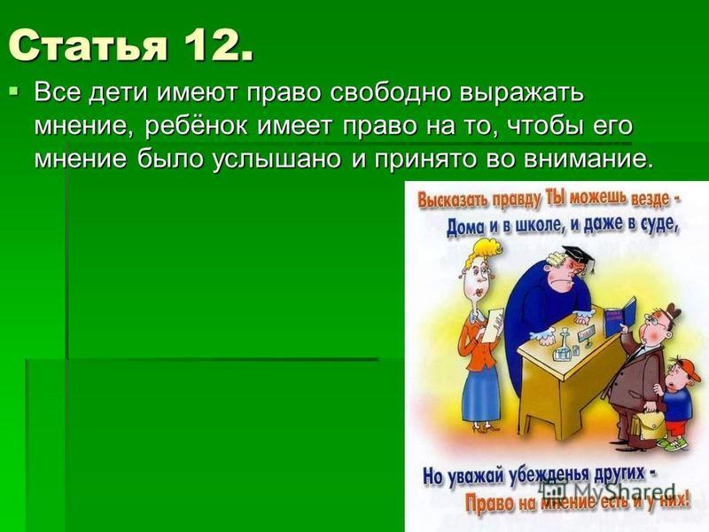 Статья 12. Все дети имеют право свободно выражать мнение, ребёнок имеет право на то, чтобы его мнение было услышано и принято во внимание. Все дети имеют право свободно выражать мнение, ребёнок имеет право на то, чтобы его мнение было услышано и прин