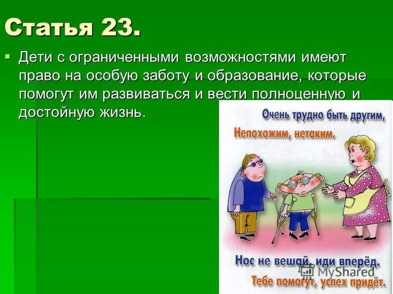 Статья 23. Дети с ограниченными возможностями имеют право на особую заботу и образование, которые помогут им развиваться и вести полноценную и достойную жизнь. Дети с ограниченными возможностями имеют право на особую заботу и образование, которые пом
