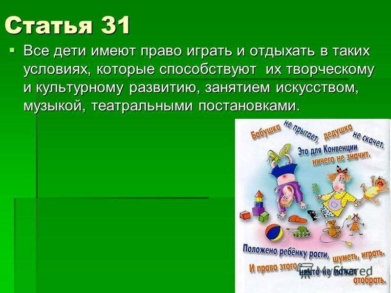 Статья 31 Все дети имеют право играть и отдыхать в таких условиях, которые способствуют их творческому и культурному развитию, занятием искусством, музыкой, театральными постановками. Все дети имеют право играть и отдыхать в таких условиях, которые с