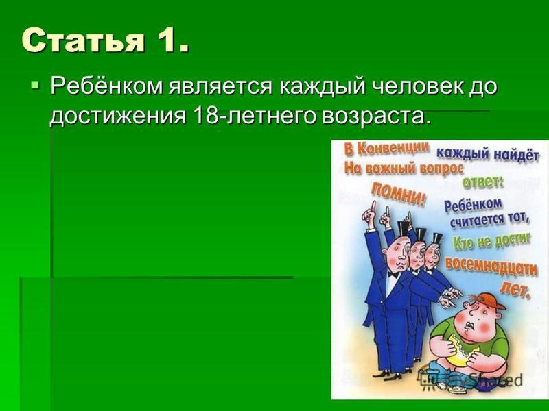 Статья 1. Ребёнком является каждый человек до достижения 18-летнего возраста. Ребёнком является каждый человек до достижения 18-летнего возраста.