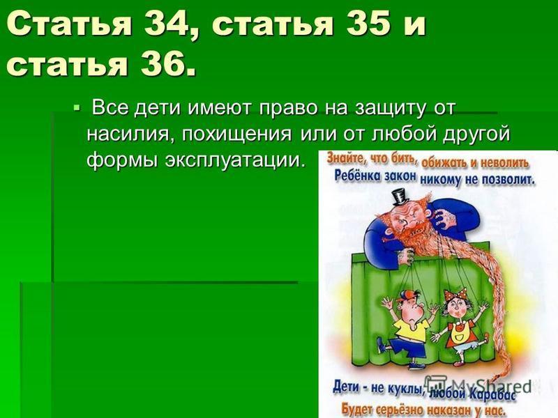 Статья 34, статья 35 и статья 36. Все дети имеют право на защиту от насилия, похищения или от любой другой формы эксплуатации. Все дети имеют право на защиту от насилия, похищения или от любой другой формы эксплуатации.