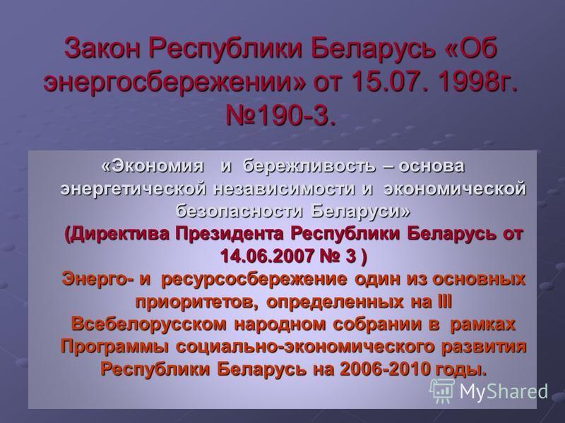 Закон Республики Беларусь «Об энергосбережении» от 15.07. 1998 г. 190-3. «Экономия и бережливость – основа энергетической независимости и экономической безопасности Беларуси» (Директива Президента Республики Беларусь от 14.06.2007 3 ) Энерго- и ресур