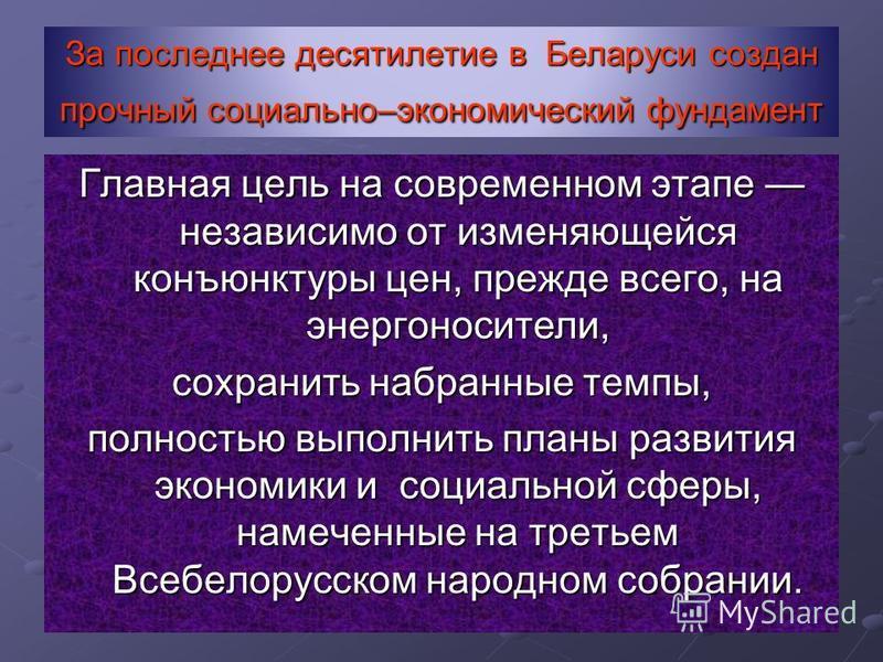За последнее десятилетие в Беларуси создан прочный социально–экономический фундамент Главная цель на современном этапе независимо от изменяющейся конъюнктуры цен, прежде всего, на энергоносители, сохранить набранные темпы, полностью выполнить планы р