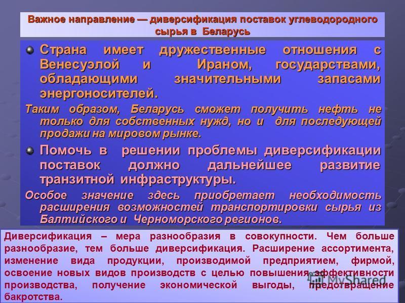 Важное направление диверсификация поставок углеводородного сырья в Беларусь Страна имеет дружественные отношения с Венесуэлой и Ираном, государствами, обладающими значительными запасами энергоносителей. Таким образом, Беларусь сможет получить нефть н