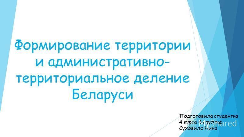 Формирование территории и административно- территориальное деление Беларуси Подготовила студентка 4 курса 4 группы Суховило Нина