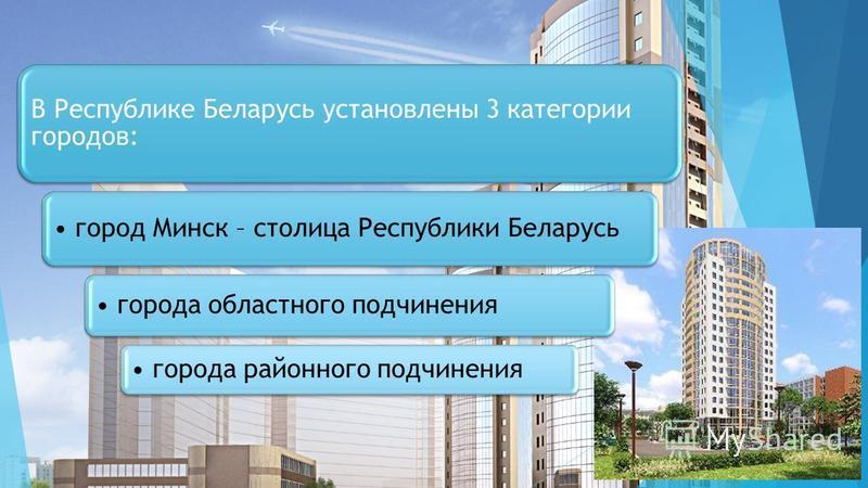 В Республике Беларусь установлены 3 категории городов: город Минск – столица Республики Беларусь города областного подчинения города районного подчинения