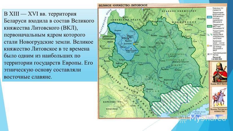 В ХІІІ ХVI вв. территория Беларуси входила в состав Великого княжества Литовского (ВКЛ), первоначальным ядром которого стали Новогрудские земли. Великое княжество Литовское в те времена было одним из наибольших по территории государств Европы. Его эт