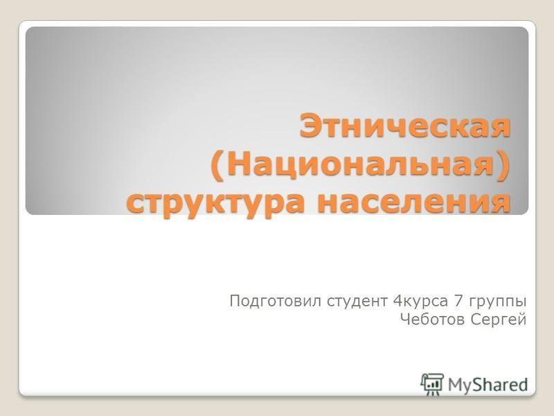 Этническая (Национальная) структура населения Подготовил студент 4 курса 7 группы Чеботов Сергей