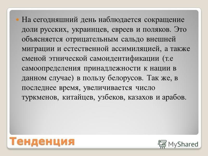 Тенденция На сегодняшний день наблюдается сокращение доли русских, украинцев, евреев и поляков. Это объясняется отрицательным сальдо внешней миграции и естественной ассимиляцией, а также сменой этнической самоидентификации (т.е самоопределения принад
