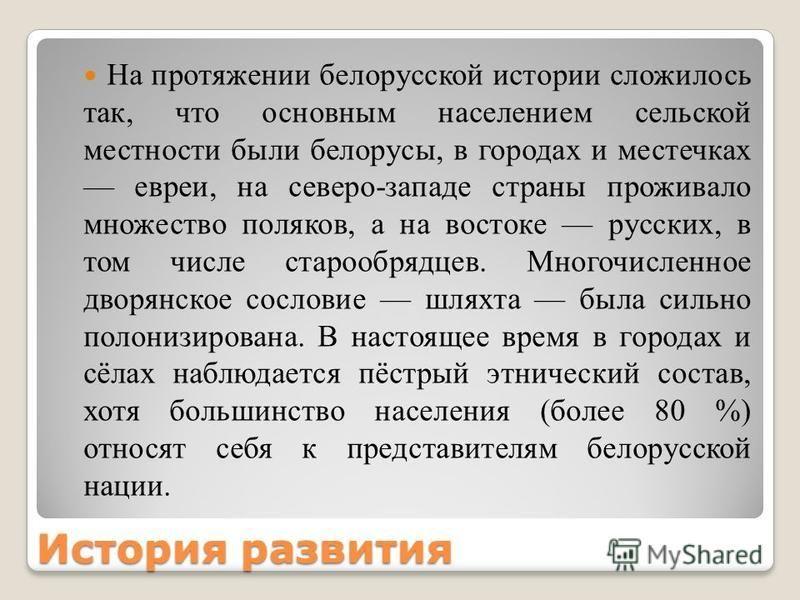 История развития На протяжении белорусской истории сложилось так, что основным населением сельской местности были белорусы, в городах и местечках евреи, на северо-западе страны проживало множество поляков, а на востоке русских, в том числе старообряд