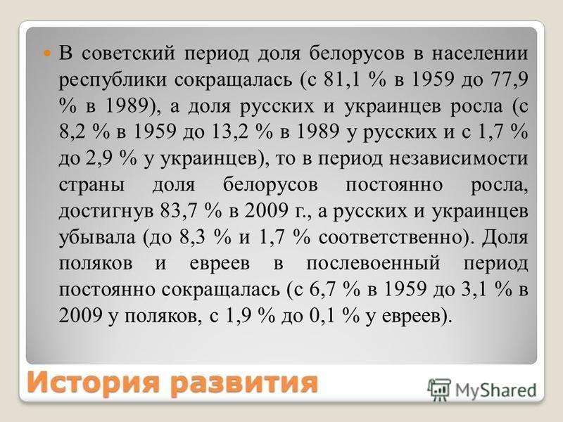 История развития В советский период доля белорусов в населении республики сокращалась (с 81,1 % в 1959 до 77,9 % в 1989), а доля русских и украинцев росла (с 8,2 % в 1959 до 13,2 % в 1989 у русских и с 1,7 % до 2,9 % у украинцев), то в период независ