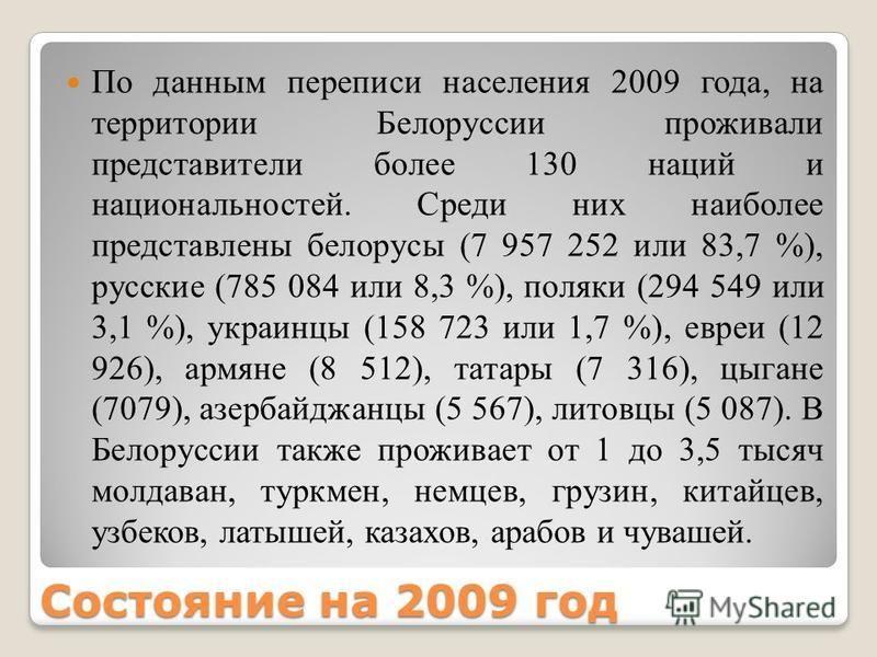 Состояние на 2009 год По данным переписи населения 2009 года, на территории Белоруссии проживали представители более 130 наций и национальностей. Среди них наиболее представлены белорусы (7 957 252 или 83,7 %), русские (785 084 или 8,3 %), поляки (29