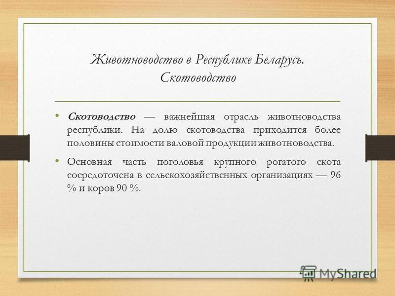 Животноводство в Республике Беларусь. Скотоводство Скотоводство важнейшая отрасль животноводства республики. На долю скотоводства приходится более половины стоимости валовой продукции животноводства. Основная часть поголовья крупного рогатого скота с