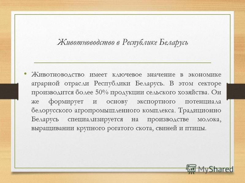 Животноводство в Республике Беларусь Животноводство имеет ключевое значение в экономике аграрной отрасли Республики Беларусь. В этом секторе производится более 50% продукции сельского хозяйства. Он же формирует и основу экспортного потенциала белорус