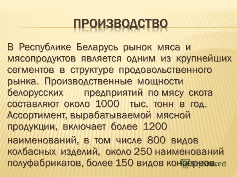 В Республике Беларусь рынок мяса и мясопродуктов является одним из крупнейших сегментов в структуре продовольственного рынка. Производственные мощности белорусских предприятий по мясу скота составляют около 1000 тыс. тонн в год. Ассортимент, вырабаты
