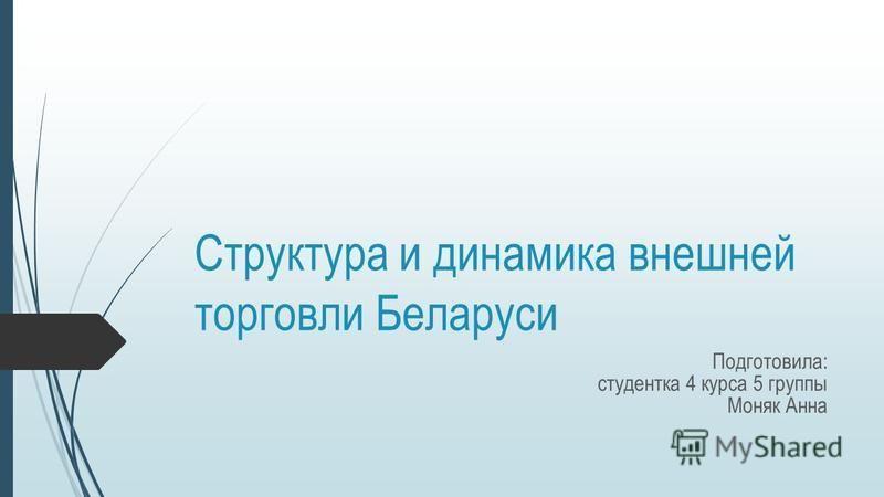Структура и динамика внешней торговли Беларуси Подготовила: студентка 4 курса 5 группы Моняк Анна