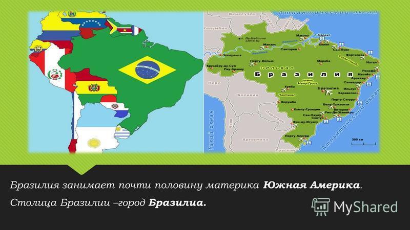 Бразилия занимает почти половину материка Южная Америка. Столица Бразилии –город Бразилиа. Бразилия занимает почти половину материка Южная Америка. Столица Бразилии –город Бразилиа.