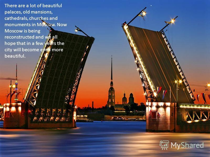 There are a lot of beautiful palaces, old mansions, cathedrals, churches and monuments in Moscow. Now Moscow is being reconstructed and we all hope that in a few years the city will become even more beautiful..