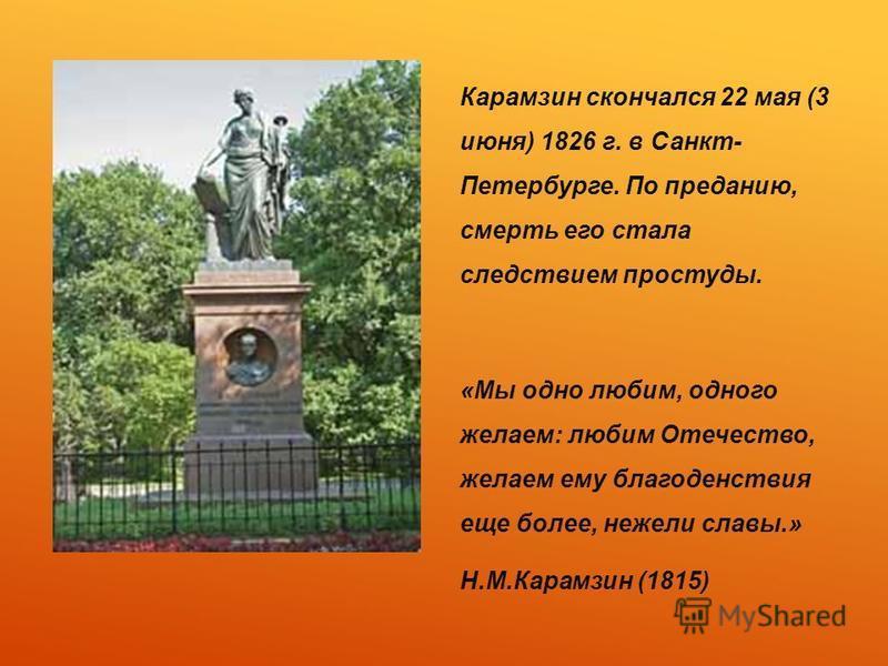 Карамзин скончался 22 мая (3 июня) 1826 г. в Санкт- Петербурге. По преданию, смерть его стала следствием простуды. «Мы одно любим, одного желаем: любим Отечество, желаем ему благоденствия еще более, нежели славы.» Н.М.Карамзин (1815)