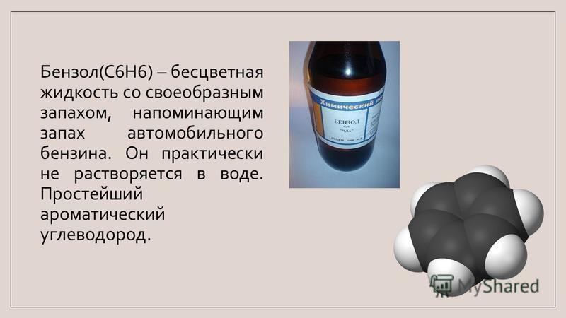 Бензол(C6H6) – бесцветная жидкость со своеобразным запахом, напоминающим запах автомобильного бензина. Он практически не растворяется в воде. Простейший ароматический углеводород.