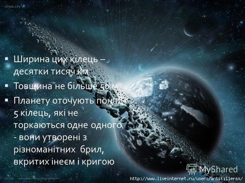 Ширина цих кілець – десятки тисяч км Товщина не більше 50 м Планету оточують понад 5 кілець, які не торкаються одне одного - вони утворені з різноманітних брил, вкритих інеєм і кригою