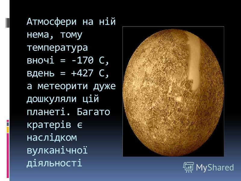 Атмосфери на ній нема, тому температура вночі = -170 С, вдень = +427 С, а метеорити дуже дошкуляли цій планеті. Багато кратерів є наслідком вулканічної діяльності