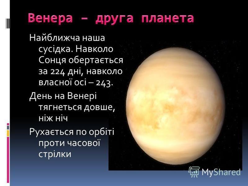 Найближча наша сусідка. Навколо Сонця обертається за 224 дні, навколо власної осі – 243. День на Венері тягнеться довше, ніж ніч Рухається по орбіті проти часової стрілки
