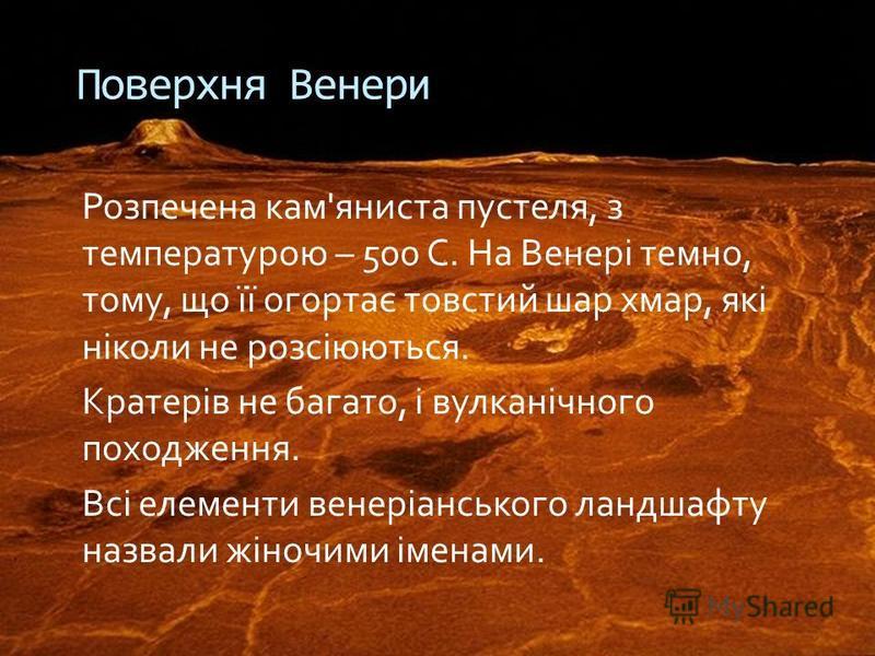 Розпечена кам'яниста пустеля, з температурою – 500 С. На Венері темно, тому, що її огортає товстий шар хмар, які ніколи не розсіюються. Кратерів не багато, і вулканічного походження. Всі елементи венеріанського ландшафту назвали жіночими іменами. Пов