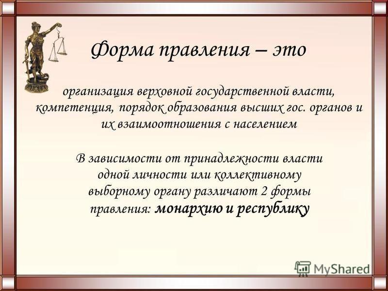 Форма правления – это организация верховной государственной власти, компетенция, порядок образования высших гос. органов и их взаимоотношения с населением В зависимости от принадлежности власти одной личности или коллективному выборному органу различ