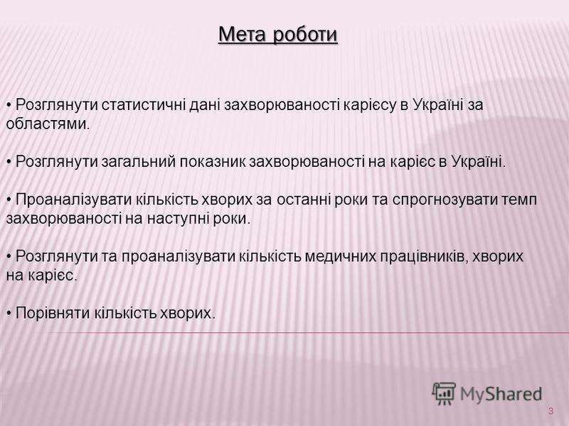 Мета роботи Розглянути статистичні дані захворюваності карієсу в Україні за областями. Розглянути загальний показник захворюваності на карієс в Україні. Проаналізувати кількість хворих за останні роки та спрогнозувати темп захворюваності на наступні