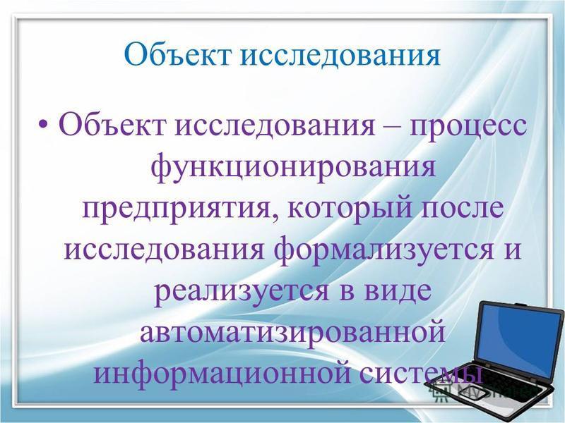 Объект исследования Объект исследования – процесс функционирования предприятия, который после исследования формализуется и реализуется в виде автоматизированной информационной системы.