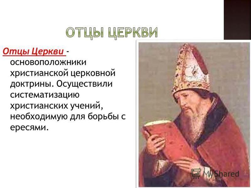 Отцы Церкви - основоположники христианской церковной доктрины. Осуществили систематизацию христианских учений, необходимую для борьбы с ересями.