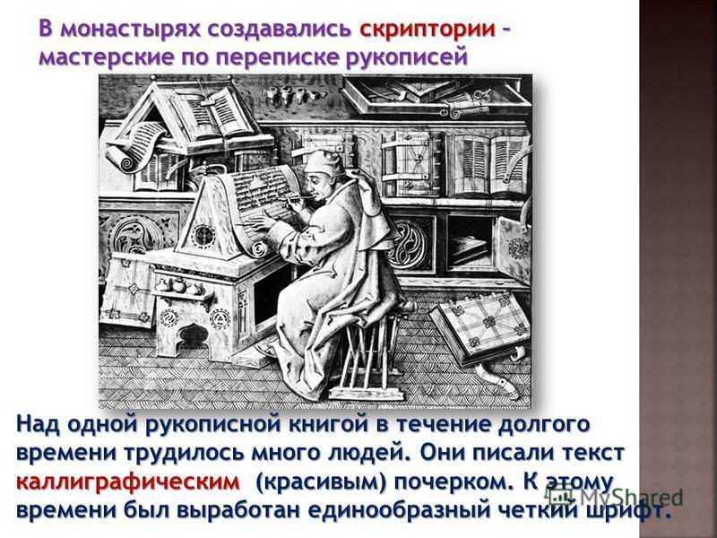 В монастырях создавались скриптории – мастерские по переписке рукописей Над одной рукописной книгой в течение долгого времени трудилось много людей. Они писали текст каллиграфическим (красивым) почерком. К этому времени был выработан единообразный че