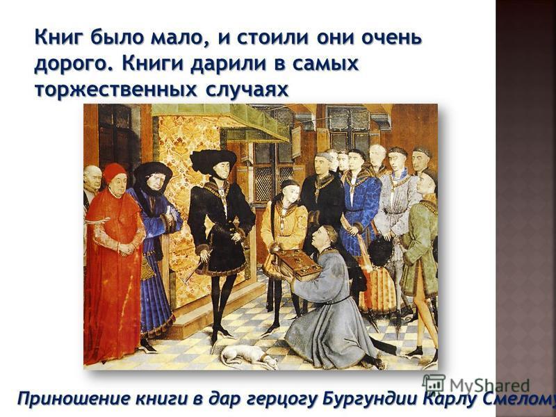Приношение книги в дар герцогу Бургундии Карлу Смелому Книг было мало, и стоили они очень дорого. Книги дарили в самых торжественных случаях