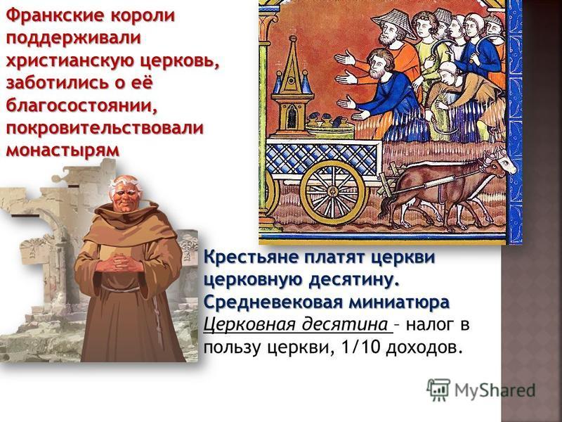 Крестьяне платят церкви церковную десятину. Средневековая миниатюра Церковная десятина – налог в пользу церкви, 1/10 доходов. Франкские короли поддерживали христианскую церковь, заботились о её благосостоянии, покровительствовали монастырям