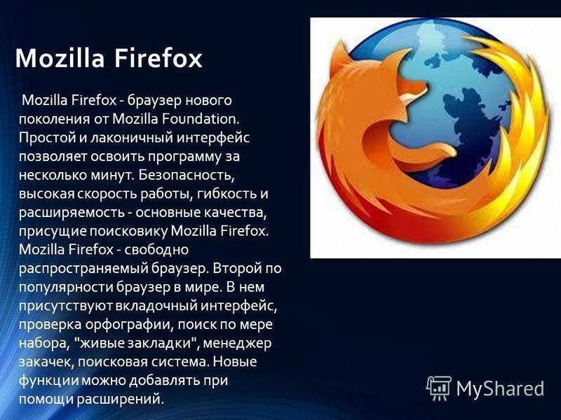 Mozilla Firefox Mozilla Firefox - браузер нового поколения от Mozilla Foundation. Простой и лаконичный интерфейс позволяет освоить программу за несколько минут. Безопасность, высокая скорость работы, гибкость и расширяемость - основные качества, прис