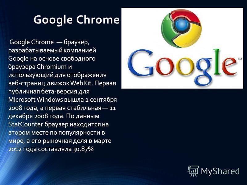 Google Chrome Google Chrome браузер, разрабатываемый компанией Google на основе свободного браузера Chromium и использующий для отображения веб-страниц движок WebKit. Первая публичная бета-версия для Microsoft Windows вышла 2 сентября 2008 года, а пе