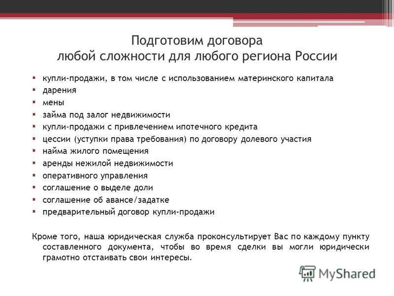 Подготовим договора любой сложности для любого региона России купли-продажи, в том числе с использованием материнского капитала дарения мены займа под залог недвижимости купли-продажи с привлечением ипотечного кредита цессии (уступки права требования