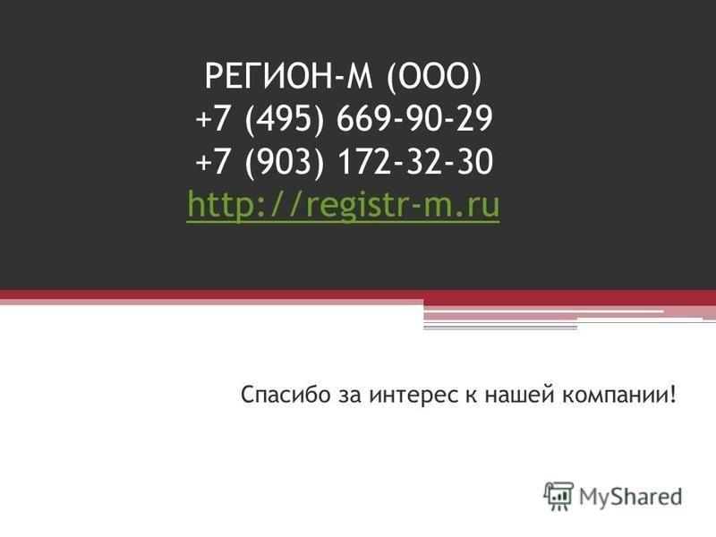 РЕГИОН-М (ООО) +7 (495) 669-90-29 +7 (903) 172-32-30 http://registr-m.ru http://registr-m.ru Спасибо за интерес к нашей компании!