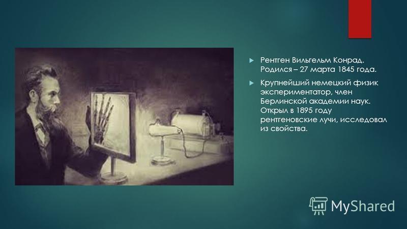 Рентген Вильгельм Конрад. Родился – 27 марта 1845 года. Крупнейший немецкий физик экспериментатор, член Берлинской академии наук. Открыл в 1895 году рентгеновские лучи, исследовал из свойства.