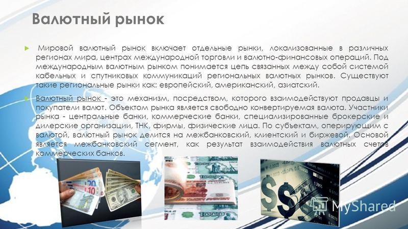 Валютный рынок Мировой валютный рынок включает отдельные рынки, локализованные в различных регионах мира, центрах международной торговли и валютно-финансовых операций. Под международным валютным рынком понимается цепь связанных между собой системой к