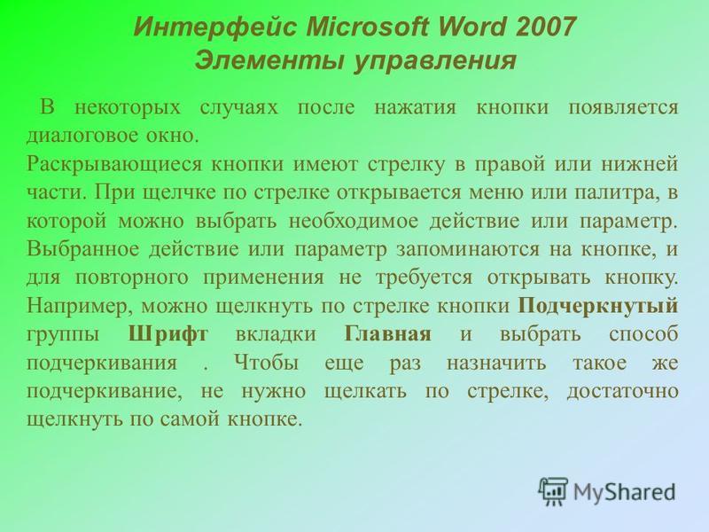 Интерфейс Microsoft Word 2007 Элементы управления В некоторых случаях после нажатия кнопки появляется диалоговое окно. Раскрывающиеся кнопки имеют стрелку в правой или нижней части. При щелчке по стрелке открывается меню или палитра, в которой можно