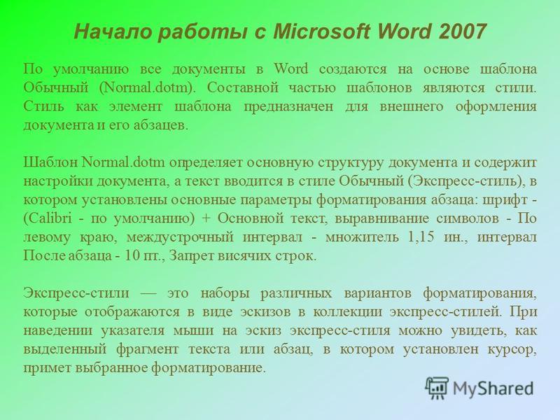 По умолчанию все документы в Word создаются на основе шаблона Обычный (Normal.dotm). Составной частью шаблонов являются стили. Стиль как элемент шаблона предназначен для внешнего оформления документа и его абзацев. Шаблон Normal.dotm определяет основ