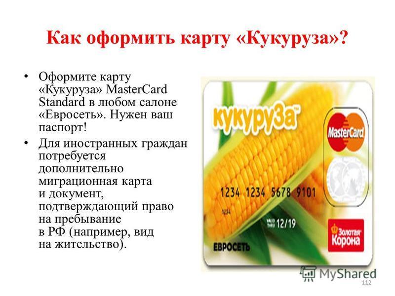 Как оформить карту «Кукуруза»? Оформите карту «Кукуруза» MasterCard Standard в любом салоне «Евросеть». Нужен ваш паспорт! Для иностранных граждан потребуется дополнительно миграционная карта и документ, подтверждающий право на пребывание в РФ (напри