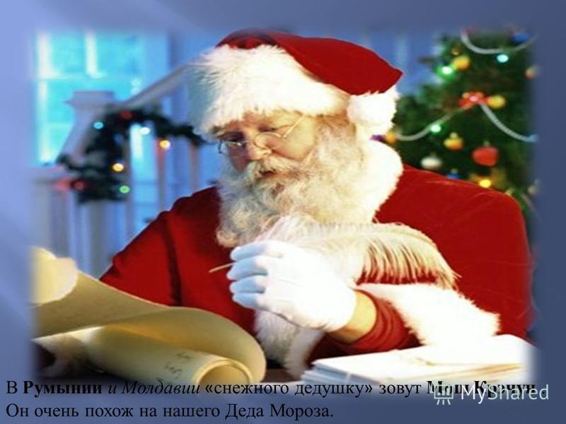 В Румынии и Молдавии « снежного дедушку » зовут Мош Крэчун. Он очень похож на нашего Деда Мороза.