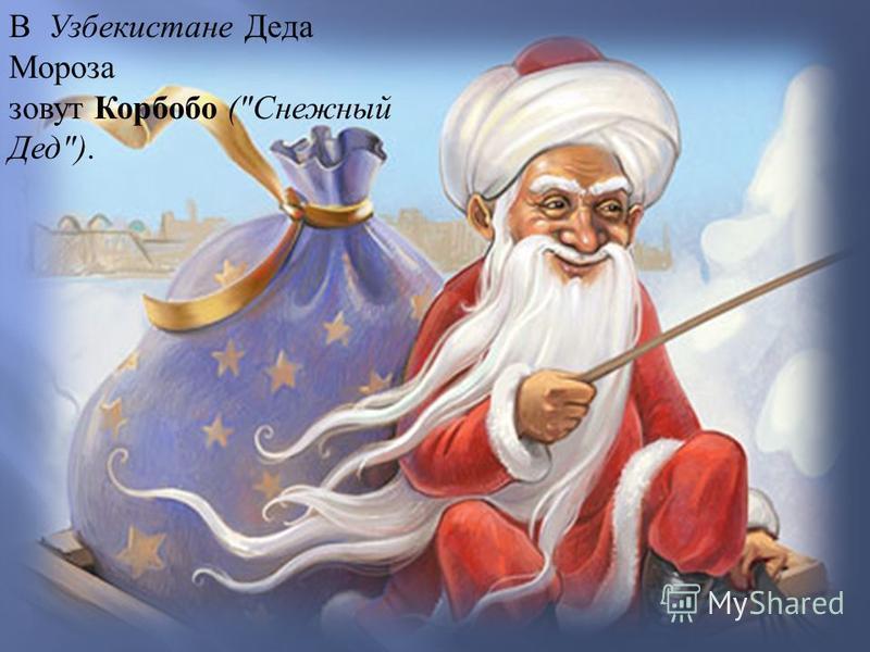 В Узбекистане Деда Мороза зовут Корбобо ( Снежный Дед ).